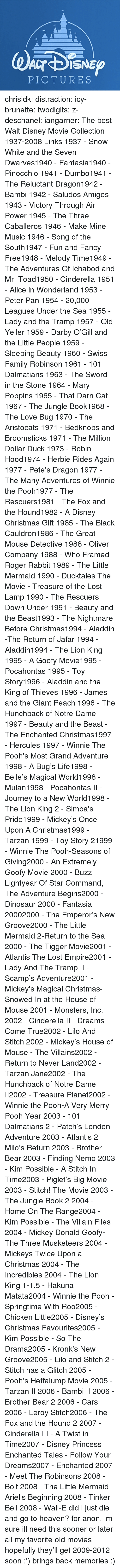 New Groove: PICTURES chrisidk:  distraction:   icy-brunette:   twodigits:   z-deschanel:   iangarner:   The best Walt Disney Movie Collection 1937-2008 Links     1937 - Snow White and the Seven Dwarves1940 - Fantasia1940 - Pinocchio 1941 - Dumbo1941 - The Reluctant Dragon1942 - Bambi 1942 - Saludos Amigos 1943 - Victory Through Air Power 1945 - The Three Caballeros 1946 - Make Mine Music 1946 - Song of the South1947 - Fun and Fancy Free1948 - Melody Time1949 - The Adventures Of Ichabod and Mr. Toad1950 - Cinderella 1951 - Alice in Wonderland 1953 - Peter Pan 1954 - 20,000 Leagues Under the Sea 1955 - Lady and the Tramp 1957 - Old Yeller 1959 - Darby O'Gill and the Little People 1959 - Sleeping Beauty 1960 - Swiss Family Robinson 1961 - 101 Dalmatians 1963 - The Sword in the Stone 1964 - Mary Poppins 1965 - That Darn Cat 1967 - The Jungle Book1968 - The Love Bug 1970 - The Aristocats 1971 - Bedknobs and Broomsticks 1971 - The Million Dollar Duck 1973 - Robin Hood1974 - Herbie Rides Again 1977 - Pete's Dragon 1977 - The Many Adventures of Winnie the Pooh1977 - The Rescuers1981 - The Fox and the Hound1982 - A Disney Christmas Gift 1985 - The Black Cauldron1986 - The Great Mouse Detective 1988 - Oliver  Company 1988 - Who Framed Roger Rabbit 1989 - The Little Mermaid 1990 - Ducktales The Movie - Treasure of the Lost Lamp 1990 - The Rescuers Down Under 1991 - Beauty and the Beast1993 - The Nightmare Before Christmas1994 - Aladdin -The Return of Jafar 1994 - Aladdin1994 - The Lion King 1995 - A Goofy Movie1995 - Pocahontas 1995 - Toy Story1996 - Aladdin and the King of Thieves 1996 - James and the Giant Peach 1996 - The Hunchback of Notre Dame 1997 - Beauty and the Beast - The Enchanted Christmas1997 - Hercules 1997 - Winnie The Pooh's Most Grand Adventure 1998 - A Bug's Life1998 - Belle's Magical World1998 - Mulan1998 - Pocahontas II - Journey to a New World1998 - The Lion King 2 - Simba's Pride1999 - Mickey's Once Upon A Christmas1999 - Tarzan 1999 - Toy Story 21999 - W