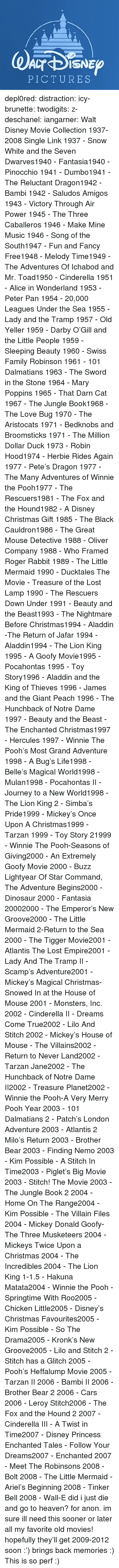 New Groove: PICTURES depl0red:  distraction:   icy-brunette:   twodigits:   z-deschanel:   iangarner:   Walt Disney Movie Collection 1937-2008 Single Link      1937 - Snow White and the Seven Dwarves1940 - Fantasia1940 - Pinocchio 1941 - Dumbo1941 - The Reluctant Dragon1942 - Bambi 1942 - Saludos Amigos 1943 - Victory Through Air Power 1945 - The Three Caballeros 1946 - Make Mine Music 1946 - Song of the South1947 - Fun and Fancy Free1948 - Melody Time1949 - The Adventures Of Ichabod and Mr. Toad1950 - Cinderella 1951 - Alice in Wonderland 1953 - Peter Pan 1954 - 20,000 Leagues Under the Sea 1955 - Lady and the Tramp 1957 - Old Yeller 1959 - Darby O'Gill and the Little People 1959 - Sleeping Beauty 1960 - Swiss Family Robinson 1961 - 101 Dalmatians 1963 - The Sword in the Stone 1964 - Mary Poppins 1965 - That Darn Cat 1967 - The Jungle Book1968 - The Love Bug 1970 - The Aristocats 1971 - Bedknobs and Broomsticks 1971 - The Million Dollar Duck 1973 - Robin Hood1974 - Herbie Rides Again 1977 - Pete's Dragon 1977 - The Many Adventures of Winnie the Pooh1977 - The Rescuers1981 - The Fox and the Hound1982 - A Disney Christmas Gift 1985 - The Black Cauldron1986 - The Great Mouse Detective 1988 - Oliver  Company 1988 - Who Framed Roger Rabbit 1989 - The Little Mermaid 1990 - Ducktales The Movie - Treasure of the Lost Lamp 1990 - The Rescuers Down Under 1991 - Beauty and the Beast1993 - The Nightmare Before Christmas1994 - Aladdin -The Return of Jafar 1994 - Aladdin1994 - The Lion King 1995 - A Goofy Movie1995 - Pocahontas 1995 - Toy Story1996 - Aladdin and the King of Thieves 1996 - James and the Giant Peach 1996 - The Hunchback of Notre Dame 1997 - Beauty and the Beast - The Enchanted Christmas1997 - Hercules 1997 - Winnie The Pooh's Most Grand Adventure 1998 - A Bug's Life1998 - Belle's Magical World1998 - Mulan1998 - Pocahontas II - Journey to a New World1998 - The Lion King 2 - Simba's Pride1999 - Mickey's Once Upon A Christmas1999 - Tarzan 1999 - Toy Story 21999 - Winnie The Pooh-Seasons of Giving2000 - An Extremely Goofy Movie 2000 - Buzz Lightyear Of Star Command, The Adventure Begins2000 - Dinosaur 2000 - Fantasia 20002000 - The Emperor's New Groove2000 - The Little Mermaid 2-Return to the Sea 2000 - The Tigger Movie2001 - Atlantis The Lost Empire2001 - Lady And The Tramp II - Scamp's Adventure2001 - Mickey's Magical Christmas-Snowed In at the House of Mouse 2001 - Monsters, Inc. 2002 - Cinderella II - Dreams Come True2002 - Lilo And Stitch 2002 - Mickey's House of Mouse - The Villains2002 - Return to Never Land2002 - Tarzan  Jane2002 - The Hunchback of Notre Dame II2002 - Treasure Planet2002 - Winnie the Pooh-A Very Merry Pooh Year 2003 - 101 Dalmatians 2 - Patch's London Adventure 2003 - Atlantis 2 Milo's Return 2003 - Brother Bear 2003 - Finding Nemo 2003 - Kim Possible - A Stitch In Time2003 - Piglet's Big Movie 2003 - Stitch! The Movie 2003 - The Jungle Book 2 2004 - Home On The Range2004 - Kim Possible - The Villain Files 2004 - Mickey Donald Goofy-The Three Musketeers 2004 - Mickeys Twice Upon a Christmas 2004 - The Incredibles 2004 - The Lion King 1-1.5 - Hakuna Matata2004 - Winnie the Pooh - Springtime With Roo2005 - Chicken Little2005 - Disney's Christmas Favourites2005 - Kim Possible - So The Drama2005 - Kronk's New Groove2005 - Lilo and Stitch 2 - Stitch has a Glitch 2005 - Pooh's Heffalump Movie 2005 - Tarzan II 2006 - Bambi II 2006 - Brother Bear 2 2006 - Cars 2006 - Leroy  Stitch2006 - The Fox and the Hound 2 2007 - Cinderella III - A Twist in Time2007 - Disney Princess Enchanted Tales - Follow Your Dreams2007 - Enchanted 2007 - Meet The Robinsons 2008 - Bolt 2008 - The Little Mermaid - Ariel's Beginning 2008 - Tinker Bell 2008 - Wall-E      did i just die and go to heaven?   for anon.    im sure ill need this sooner or later    all my favorite old movies! hopefully they'll get 2009-2012 soon :')   brings back memories :)   This is so perf :)