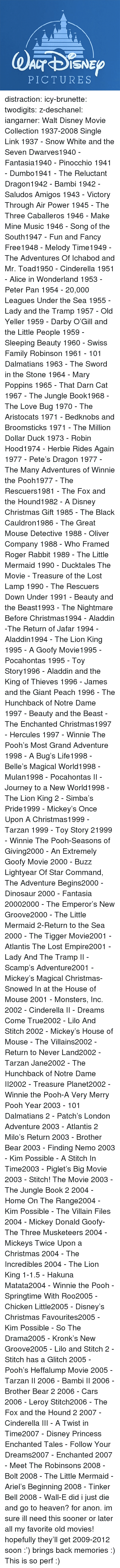 New Groove: PICTURES distraction:   icy-brunette:   twodigits:   z-deschanel:   iangarner:   Walt Disney Movie Collection 1937-2008 Single Link      1937 - Snow White and the Seven Dwarves1940 - Fantasia1940 - Pinocchio 1941 - Dumbo1941 - The Reluctant Dragon1942 - Bambi 1942 - Saludos Amigos 1943 - Victory Through Air Power 1945 - The Three Caballeros 1946 - Make Mine Music 1946 - Song of the South1947 - Fun and Fancy Free1948 - Melody Time1949 - The Adventures Of Ichabod and Mr. Toad1950 - Cinderella 1951 - Alice in Wonderland 1953 - Peter Pan 1954 - 20,000 Leagues Under the Sea 1955 - Lady and the Tramp 1957 - Old Yeller 1959 - Darby O'Gill and the Little People 1959 - Sleeping Beauty 1960 - Swiss Family Robinson 1961 - 101 Dalmatians 1963 - The Sword in the Stone 1964 - Mary Poppins 1965 - That Darn Cat 1967 - The Jungle Book1968 - The Love Bug 1970 - The Aristocats 1971 - Bedknobs and Broomsticks 1971 - The Million Dollar Duck 1973 - Robin Hood1974 - Herbie Rides Again 1977 - Pete's Dragon 1977 - The Many Adventures of Winnie the Pooh1977 - The Rescuers1981 - The Fox and the Hound1982 - A Disney Christmas Gift 1985 - The Black Cauldron1986 - The Great Mouse Detective 1988 - Oliver  Company 1988 - Who Framed Roger Rabbit 1989 - The Little Mermaid 1990 - Ducktales The Movie - Treasure of the Lost Lamp 1990 - The Rescuers Down Under 1991 - Beauty and the Beast1993 - The Nightmare Before Christmas1994 - Aladdin -The Return of Jafar 1994 - Aladdin1994 - The Lion King 1995 - A Goofy Movie1995 - Pocahontas 1995 - Toy Story1996 - Aladdin and the King of Thieves 1996 - James and the Giant Peach 1996 - The Hunchback of Notre Dame 1997 - Beauty and the Beast - The Enchanted Christmas1997 - Hercules 1997 - Winnie The Pooh's Most Grand Adventure 1998 - A Bug's Life1998 - Belle's Magical World1998 - Mulan1998 - Pocahontas II - Journey to a New World1998 - The Lion King 2 - Simba's Pride1999 - Mickey's Once Upon A Christmas1999 - Tarzan 1999 - Toy Story 21999 - Winnie The Pooh-Seasons of Giving2000 - An Extremely Goofy Movie 2000 - Buzz Lightyear Of Star Command, The Adventure Begins2000 - Dinosaur 2000 - Fantasia 20002000 - The Emperor's New Groove2000 - The Little Mermaid 2-Return to the Sea 2000 - The Tigger Movie2001 - Atlantis The Lost Empire2001 - Lady And The Tramp II - Scamp's Adventure2001 - Mickey's Magical Christmas-Snowed In at the House of Mouse 2001 - Monsters, Inc. 2002 - Cinderella II - Dreams Come True2002 - Lilo And Stitch 2002 - Mickey's House of Mouse - The Villains2002 - Return to Never Land2002 - Tarzan  Jane2002 - The Hunchback of Notre Dame II2002 - Treasure Planet2002 - Winnie the Pooh-A Very Merry Pooh Year 2003 - 101 Dalmatians 2 - Patch's London Adventure 2003 - Atlantis 2 Milo's Return 2003 - Brother Bear 2003 - Finding Nemo 2003 - Kim Possible - A Stitch In Time2003 - Piglet's Big Movie 2003 - Stitch! The Movie 2003 - The Jungle Book 2 2004 - Home On The Range2004 - Kim Possible - The Villain Files 2004 - Mickey Donald Goofy-The Three Musketeers 2004 - Mickeys Twice Upon a Christmas 2004 - The Incredibles 2004 - The Lion King 1-1.5 - Hakuna Matata2004 - Winnie the Pooh - Springtime With Roo2005 - Chicken Little2005 - Disney's Christmas Favourites2005 - Kim Possible - So The Drama2005 - Kronk's New Groove2005 - Lilo and Stitch 2 - Stitch has a Glitch 2005 - Pooh's Heffalump Movie 2005 - Tarzan II 2006 - Bambi II 2006 - Brother Bear 2 2006 - Cars 2006 - Leroy  Stitch2006 - The Fox and the Hound 2 2007 - Cinderella III - A Twist in Time2007 - Disney Princess Enchanted Tales - Follow Your Dreams2007 - Enchanted 2007 - Meet The Robinsons 2008 - Bolt 2008 - The Little Mermaid - Ariel's Beginning 2008 - Tinker Bell 2008 - Wall-E      did i just die and go to heaven?   for anon.    im sure ill need this sooner or later    all my favorite old movies! hopefully they'll get 2009-2012 soon :')   brings back memories :)   This is so perf :)