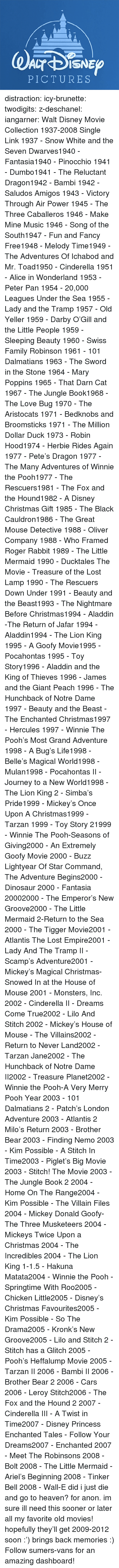 New Groove: PICTURES distraction:   icy-brunette:   twodigits:   z-deschanel:   iangarner:   Walt Disney Movie Collection 1937-2008 Single Link      1937 - Snow White and the Seven Dwarves1940 - Fantasia1940 - Pinocchio 1941 - Dumbo1941 - The Reluctant Dragon1942 - Bambi 1942 - Saludos Amigos 1943 - Victory Through Air Power 1945 - The Three Caballeros 1946 - Make Mine Music 1946 - Song of the South1947 - Fun and Fancy Free1948 - Melody Time1949 - The Adventures Of Ichabod and Mr. Toad1950 - Cinderella 1951 - Alice in Wonderland 1953 - Peter Pan 1954 - 20,000 Leagues Under the Sea 1955 - Lady and the Tramp 1957 - Old Yeller 1959 - Darby O'Gill and the Little People 1959 - Sleeping Beauty 1960 - Swiss Family Robinson 1961 - 101 Dalmatians 1963 - The Sword in the Stone 1964 - Mary Poppins 1965 - That Darn Cat 1967 - The Jungle Book1968 - The Love Bug 1970 - The Aristocats 1971 - Bedknobs and Broomsticks 1971 - The Million Dollar Duck 1973 - Robin Hood1974 - Herbie Rides Again 1977 - Pete's Dragon 1977 - The Many Adventures of Winnie the Pooh1977 - The Rescuers1981 - The Fox and the Hound1982 - A Disney Christmas Gift 1985 - The Black Cauldron1986 - The Great Mouse Detective 1988 - Oliver  Company 1988 - Who Framed Roger Rabbit 1989 - The Little Mermaid 1990 - Ducktales The Movie - Treasure of the Lost Lamp 1990 - The Rescuers Down Under 1991 - Beauty and the Beast1993 - The Nightmare Before Christmas1994 - Aladdin -The Return of Jafar 1994 - Aladdin1994 - The Lion King 1995 - A Goofy Movie1995 - Pocahontas 1995 - Toy Story1996 - Aladdin and the King of Thieves 1996 - James and the Giant Peach 1996 - The Hunchback of Notre Dame 1997 - Beauty and the Beast - The Enchanted Christmas1997 - Hercules 1997 - Winnie The Pooh's Most Grand Adventure 1998 - A Bug's Life1998 - Belle's Magical World1998 - Mulan1998 - Pocahontas II - Journey to a New World1998 - The Lion King 2 - Simba's Pride1999 - Mickey's Once Upon A Christmas1999 - Tarzan 1999 - Toy Story 21999 - Winnie The Pooh-Seasons of Giving2000 - An Extremely Goofy Movie 2000 - Buzz Lightyear Of Star Command, The Adventure Begins2000 - Dinosaur 2000 - Fantasia 20002000 - The Emperor's New Groove2000 - The Little Mermaid 2-Return to the Sea 2000 - The Tigger Movie2001 - Atlantis The Lost Empire2001 - Lady And The Tramp II - Scamp's Adventure2001 - Mickey's Magical Christmas-Snowed In at the House of Mouse 2001 - Monsters, Inc. 2002 - Cinderella II - Dreams Come True2002 - Lilo And Stitch 2002 - Mickey's House of Mouse - The Villains2002 - Return to Never Land2002 - Tarzan  Jane2002 - The Hunchback of Notre Dame II2002 - Treasure Planet2002 - Winnie the Pooh-A Very Merry Pooh Year 2003 - 101 Dalmatians 2 - Patch's London Adventure 2003 - Atlantis 2 Milo's Return 2003 - Brother Bear 2003 - Finding Nemo 2003 - Kim Possible - A Stitch In Time2003 - Piglet's Big Movie 2003 - Stitch! The Movie 2003 - The Jungle Book 2 2004 - Home On The Range2004 - Kim Possible - The Villain Files 2004 - Mickey Donald Goofy-The Three Musketeers 2004 - Mickeys Twice Upon a Christmas 2004 - The Incredibles 2004 - The Lion King 1-1.5 - Hakuna Matata2004 - Winnie the Pooh - Springtime With Roo2005 - Chicken Little2005 - Disney's Christmas Favourites2005 - Kim Possible - So The Drama2005 - Kronk's New Groove2005 - Lilo and Stitch 2 - Stitch has a Glitch 2005 - Pooh's Heffalump Movie 2005 - Tarzan II 2006 - Bambi II 2006 - Brother Bear 2 2006 - Cars 2006 - Leroy  Stitch2006 - The Fox and the Hound 2 2007 - Cinderella III - A Twist in Time2007 - Disney Princess Enchanted Tales - Follow Your Dreams2007 - Enchanted 2007 - Meet The Robinsons 2008 - Bolt 2008 - The Little Mermaid - Ariel's Beginning 2008 - Tinker Bell 2008 - Wall-E      did i just die and go to heaven?   for anon.    im sure ill need this sooner or later    all my favorite old movies! hopefully they'll get 2009-2012 soon :')   brings back memories :)   Follow sumers-vans for an amazing dashboard!