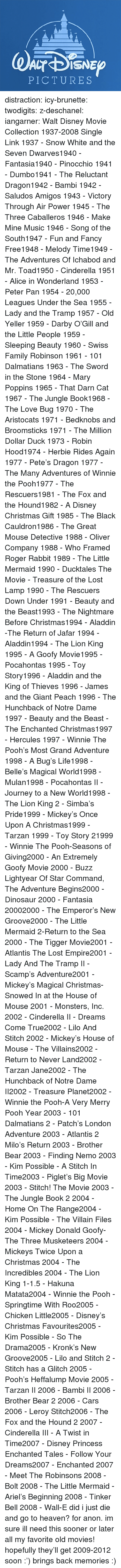 New Groove: PICTURES distraction:   icy-brunette:   twodigits:   z-deschanel:   iangarner:   Walt Disney Movie Collection 1937-2008 Single Link      1937 - Snow White and the Seven Dwarves1940 - Fantasia1940 - Pinocchio 1941 - Dumbo1941 - The Reluctant Dragon1942 - Bambi 1942 - Saludos Amigos 1943 - Victory Through Air Power 1945 - The Three Caballeros 1946 - Make Mine Music 1946 - Song of the South1947 - Fun and Fancy Free1948 - Melody Time1949 - The Adventures Of Ichabod and Mr. Toad1950 - Cinderella 1951 - Alice in Wonderland 1953 - Peter Pan 1954 - 20,000 Leagues Under the Sea 1955 - Lady and the Tramp 1957 - Old Yeller 1959 - Darby O'Gill and the Little People 1959 - Sleeping Beauty 1960 - Swiss Family Robinson 1961 - 101 Dalmatians 1963 - The Sword in the Stone 1964 - Mary Poppins 1965 - That Darn Cat 1967 - The Jungle Book1968 - The Love Bug 1970 - The Aristocats 1971 - Bedknobs and Broomsticks 1971 - The Million Dollar Duck 1973 - Robin Hood1974 - Herbie Rides Again 1977 - Pete's Dragon 1977 - The Many Adventures of Winnie the Pooh1977 - The Rescuers1981 - The Fox and the Hound1982 - A Disney Christmas Gift 1985 - The Black Cauldron1986 - The Great Mouse Detective 1988 - Oliver  Company 1988 - Who Framed Roger Rabbit 1989 - The Little Mermaid 1990 - Ducktales The Movie - Treasure of the Lost Lamp 1990 - The Rescuers Down Under 1991 - Beauty and the Beast1993 - The Nightmare Before Christmas1994 - Aladdin -The Return of Jafar 1994 - Aladdin1994 - The Lion King 1995 - A Goofy Movie1995 - Pocahontas 1995 - Toy Story1996 - Aladdin and the King of Thieves 1996 - James and the Giant Peach 1996 - The Hunchback of Notre Dame 1997 - Beauty and the Beast - The Enchanted Christmas1997 - Hercules 1997 - Winnie The Pooh's Most Grand Adventure 1998 - A Bug's Life1998 - Belle's Magical World1998 - Mulan1998 - Pocahontas II - Journey to a New World1998 - The Lion King 2 - Simba's Pride1999 - Mickey's Once Upon A Christmas1999 - Tarzan 1999 - Toy Story 21999 - Winnie The Pooh-Seasons of Giving2000 - An Extremely Goofy Movie 2000 - Buzz Lightyear Of Star Command, The Adventure Begins2000 - Dinosaur 2000 - Fantasia 20002000 - The Emperor's New Groove2000 - The Little Mermaid 2-Return to the Sea 2000 - The Tigger Movie2001 - Atlantis The Lost Empire2001 - Lady And The Tramp II - Scamp's Adventure2001 - Mickey's Magical Christmas-Snowed In at the House of Mouse 2001 - Monsters, Inc. 2002 - Cinderella II - Dreams Come True2002 - Lilo And Stitch 2002 - Mickey's House of Mouse - The Villains2002 - Return to Never Land2002 - Tarzan  Jane2002 - The Hunchback of Notre Dame II2002 - Treasure Planet2002 - Winnie the Pooh-A Very Merry Pooh Year 2003 - 101 Dalmatians 2 - Patch's London Adventure 2003 - Atlantis 2 Milo's Return 2003 - Brother Bear 2003 - Finding Nemo 2003 - Kim Possible - A Stitch In Time2003 - Piglet's Big Movie 2003 - Stitch! The Movie 2003 - The Jungle Book 2 2004 - Home On The Range2004 - Kim Possible - The Villain Files 2004 - Mickey Donald Goofy-The Three Musketeers 2004 - Mickeys Twice Upon a Christmas 2004 - The Incredibles 2004 - The Lion King 1-1.5 - Hakuna Matata2004 - Winnie the Pooh - Springtime With Roo2005 - Chicken Little2005 - Disney's Christmas Favourites2005 - Kim Possible - So The Drama2005 - Kronk's New Groove2005 - Lilo and Stitch 2 - Stitch has a Glitch 2005 - Pooh's Heffalump Movie 2005 - Tarzan II 2006 - Bambi II 2006 - Brother Bear 2 2006 - Cars 2006 - Leroy  Stitch2006 - The Fox and the Hound 2 2007 - Cinderella III - A Twist in Time2007 - Disney Princess Enchanted Tales - Follow Your Dreams2007 - Enchanted 2007 - Meet The Robinsons 2008 - Bolt 2008 - The Little Mermaid - Ariel's Beginning 2008 - Tinker Bell 2008 - Wall-E      did i just die and go to heaven?   for anon.    im sure ill need this sooner or later    all my favorite old movies! hopefully they'll get 2009-2012 soon :')   brings back memories :)