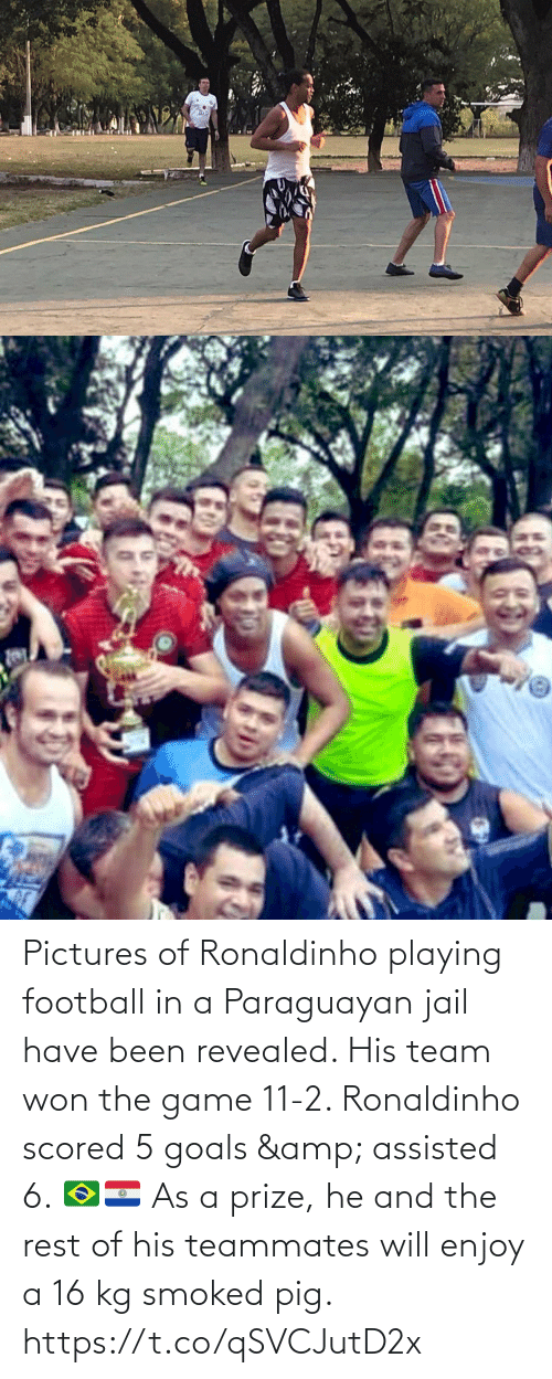 team: Pictures of Ronaldinho playing football in a Paraguayan jail have been revealed. His team won the game 11-2. Ronaldinho scored 5 goals & assisted 6. 🇧🇷🇵🇾   As a prize, he and the rest of his teammates will enjoy a 16 kg smoked pig. https://t.co/qSVCJutD2x