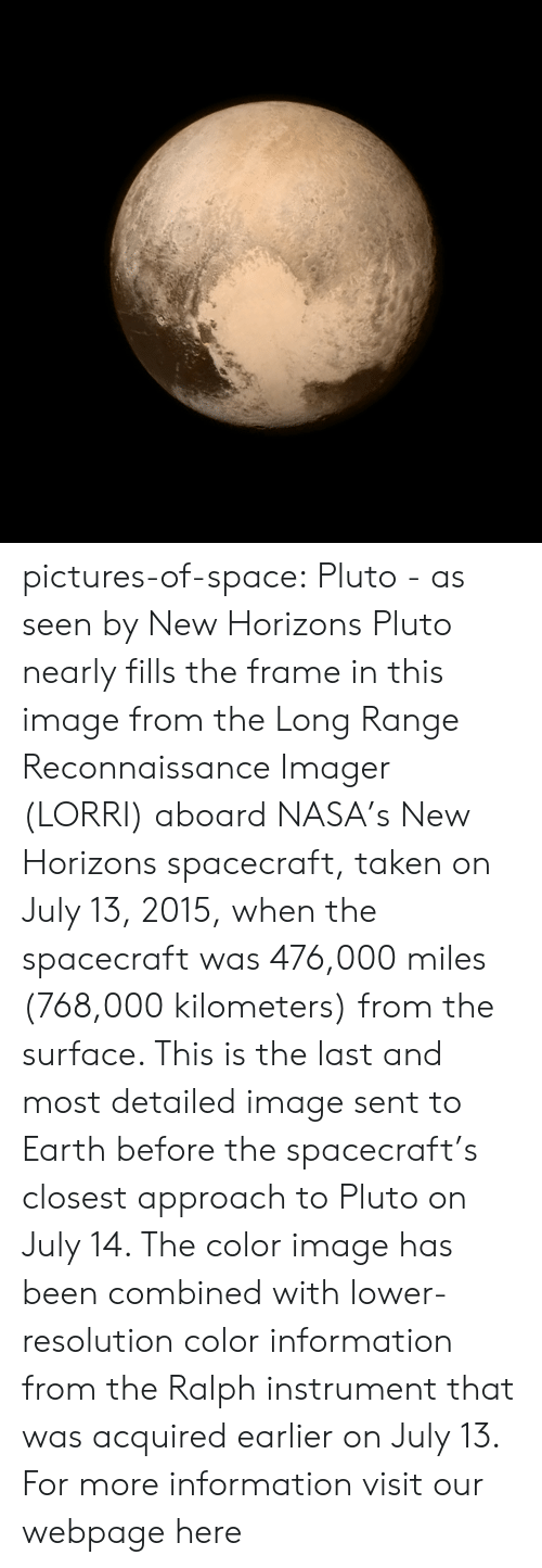 Nasa, Taken, and Tumblr: pictures-of-space:    Pluto - as seen by New Horizons  Pluto nearly fills the frame in this image from the Long Range Reconnaissance Imager (LORRI) aboard NASA's New Horizons spacecraft, taken on July 13, 2015, when the spacecraft was 476,000 miles (768,000 kilometers) from the surface. This is the last and most detailed image sent to Earth before the spacecraft's closest approach to Pluto on July 14. The color image has been combined with lower-resolution color information from the Ralph instrument that was acquired earlier on July 13.  For more information visit our webpage here