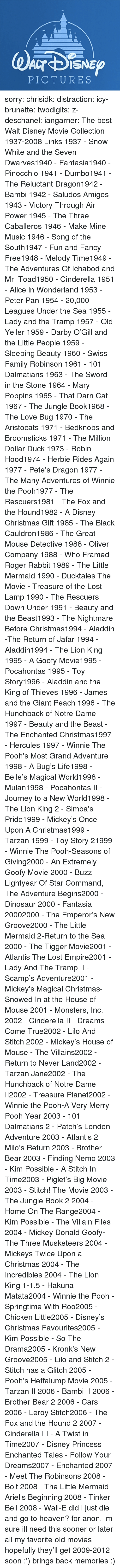 New Groove: PICTURES sorry:  chrisidk:  distraction:   icy-brunette:   twodigits:   z-deschanel:   iangarner:   The best Walt Disney Movie Collection 1937-2008 Links     1937 - Snow White and the Seven Dwarves1940 - Fantasia1940 - Pinocchio 1941 - Dumbo1941 - The Reluctant Dragon1942 - Bambi 1942 - Saludos Amigos 1943 - Victory Through Air Power 1945 - The Three Caballeros 1946 - Make Mine Music 1946 - Song of the South1947 - Fun and Fancy Free1948 - Melody Time1949 - The Adventures Of Ichabod and Mr. Toad1950 - Cinderella 1951 - Alice in Wonderland 1953 - Peter Pan 1954 - 20,000 Leagues Under the Sea 1955 - Lady and the Tramp 1957 - Old Yeller 1959 - Darby O'Gill and the Little People 1959 - Sleeping Beauty 1960 - Swiss Family Robinson 1961 - 101 Dalmatians 1963 - The Sword in the Stone 1964 - Mary Poppins 1965 - That Darn Cat 1967 - The Jungle Book1968 - The Love Bug 1970 - The Aristocats 1971 - Bedknobs and Broomsticks 1971 - The Million Dollar Duck 1973 - Robin Hood1974 - Herbie Rides Again 1977 - Pete's Dragon 1977 - The Many Adventures of Winnie the Pooh1977 - The Rescuers1981 - The Fox and the Hound1982 - A Disney Christmas Gift 1985 - The Black Cauldron1986 - The Great Mouse Detective 1988 - Oliver  Company 1988 - Who Framed Roger Rabbit 1989 - The Little Mermaid 1990 - Ducktales The Movie - Treasure of the Lost Lamp 1990 - The Rescuers Down Under 1991 - Beauty and the Beast1993 - The Nightmare Before Christmas1994 - Aladdin -The Return of Jafar 1994 - Aladdin1994 - The Lion King 1995 - A Goofy Movie1995 - Pocahontas 1995 - Toy Story1996 - Aladdin and the King of Thieves 1996 - James and the Giant Peach 1996 - The Hunchback of Notre Dame 1997 - Beauty and the Beast - The Enchanted Christmas1997 - Hercules 1997 - Winnie The Pooh's Most Grand Adventure 1998 - A Bug's Life1998 - Belle's Magical World1998 - Mulan1998 - Pocahontas II - Journey to a New World1998 - The Lion King 2 - Simba's Pride1999 - Mickey's Once Upon A Christmas1999 - Tarzan 1999 - Toy Story 2