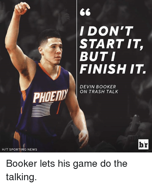 trash talking: PIDENDy  HIT SPORTING NEWS  I DON'T  START IT  BUT I  FINISH IT.  DEVIN BOOKER  ON TRASH TALK  br Booker lets his game do the talking.