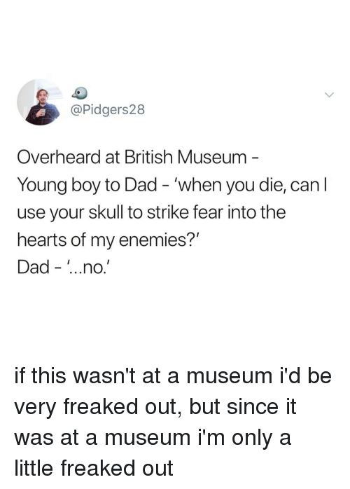 Dad, Hearts, and Skull: @Pidgers28  Overheard at British Museum  Young boy to Dad - 'when you die, can l  use your skull to strike fear into the  hearts of my enemies?'  Dad - ..no.' if this wasn't at a museum i'd be very freaked out, but since it was at a museum i'm only a little freaked out