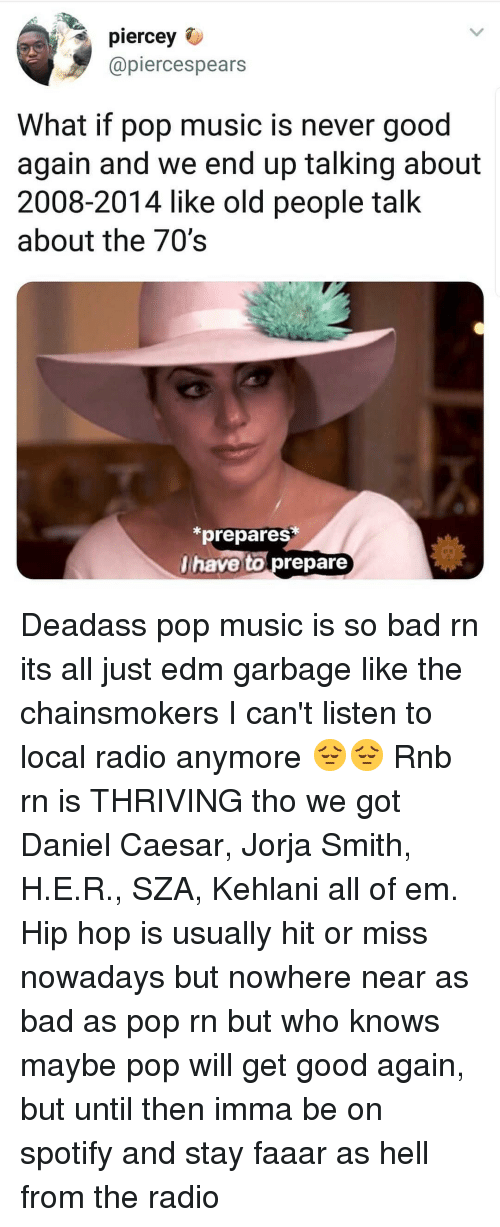 Bad, Music, and Old People: piercey  @piercespears  What if pop music is never good  again and we end up talking about  2008-2014 like old people talk  about the 70's  *prepares*  have to prepare Deadass pop music is so bad rn its all just edm garbage like the chainsmokers I can't listen to local radio anymore 😔😔 Rnb rn is THRIVING tho we got Daniel Caesar, Jorja Smith, H.E.R., SZA, Kehlani all of em. Hip hop is usually hit or miss nowadays but nowhere near as bad as pop rn but who knows maybe pop will get good again, but until then imma be on spotify and stay faaar as hell from the radio