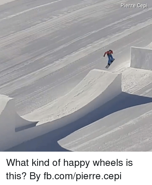Dank, fb.com, and Happy: Pierre Cepi What kind of happy wheels is this?  By fb.com/pierre.cepi