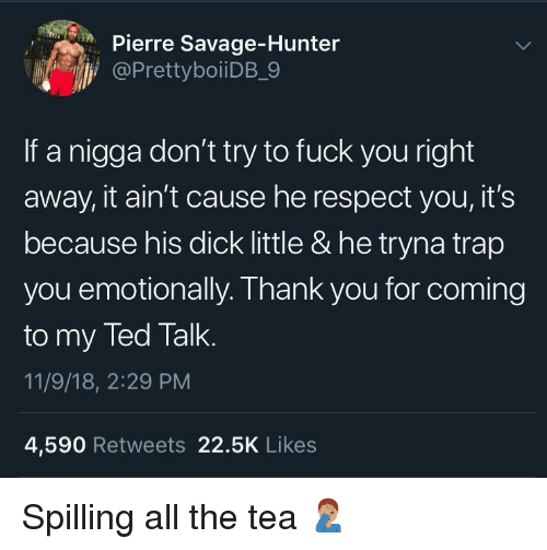 11 9: Pierre Savage-Hunter  @PrettyboiiDB_9  If a nigga don't try to fuck you right  away, it ain't cause he respect you, it's  because his dick little & he tryna trap  you emotionally. Thank you for coming  to my Ted Talk  11/9/18, 2:29 PM  4,590 Retweets 22.5K Likes Spilling all the tea 🤦🏽‍♂️