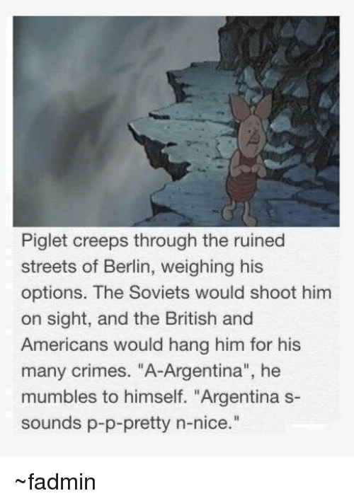 "Americanness: Piglet creeps through the ruined  streets of Berlin, weighing his  options. The Soviets would shoot him  on sight, and the British and  Americans would hang him for his  many crimes. ""A-Argentina"", he  mumbles to himself. ""Argentina s-  sounds p-p-pretty n-nice ~fadmin"