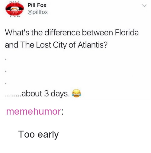 """Tumblr, Lost, and Atlantis: Pill Fox  @pillfox  What's the difference between Florida  and The Lost City of Atlantis?  .about 3 days. <p><a href=""""http://memehumor.net/post/165127372781/too-early"""" class=""""tumblr_blog"""">memehumor</a>:</p>  <blockquote><p>Too early</p></blockquote>"""