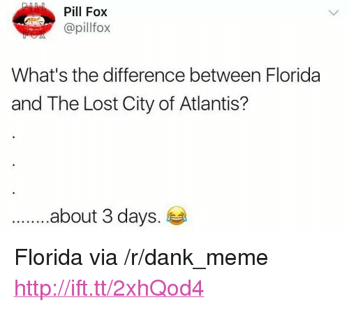"""Dank, Meme, and Lost: Pill Fox  @pillfox  What's the difference between Florida  and The Lost City of Atlantis?  .about 3 days. <p>Florida via /r/dank_meme <a href=""""http://ift.tt/2xhQod4"""">http://ift.tt/2xhQod4</a></p>"""