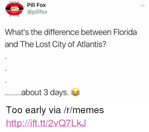 """Memes, Lost, and Atlantis: Pill Fox  @pillfox  What's the difference between Florida  and The Lost City of Atlantis?  .about 3 days. <p>Too early via /r/memes <a href=""""http://ift.tt/2vQ7LkJ"""">http://ift.tt/2vQ7LkJ</a></p>"""