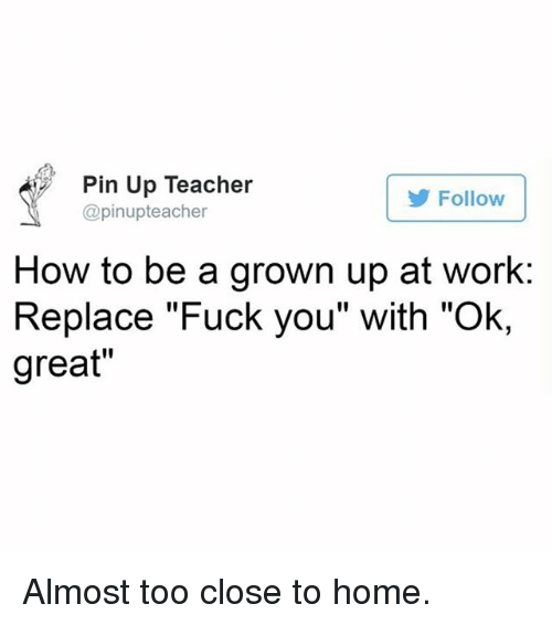 "Fuck You, Memes, and Teacher: Pin Up Teacher  @pinupteacher  Follow  How to be a grown up at work  Replace ""Fuck you"" with ""Ok,  great"" Almost too close to home."