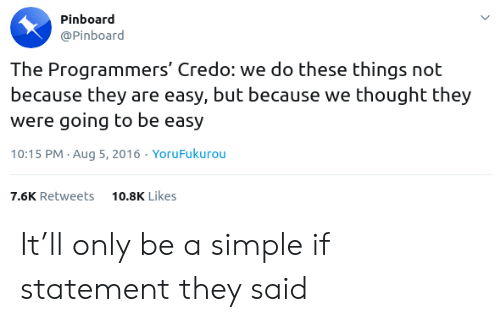 Statement: Pinboard  @Pinboard  The Programmers' Credo: we do these things not  because they are easy, but because we thought they  were going to be easy  10:15 PM Aug 5, 2016. YoruFukurou  10.8K Likes  7.6K Retweets It'll only be a simple if statement they said