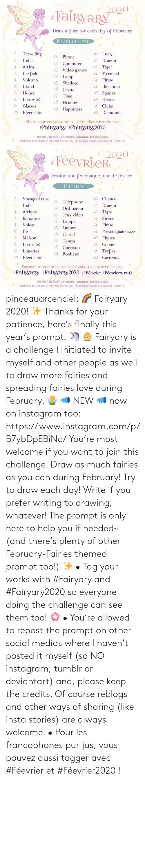 year: pinceauarcenciel: 🌈 Fairyary 2020! ✨ Thanks for your patience, here's finally this year's prompt! 🦄 🧚‍♀️ Fairyary is a challenge I initiated to invite myself and other people as well to draw more fairies and spreading fairies love during February. 🧚‍♂️ 📣 NEW 📣 now on instagram too: https://www.instagram.com/p/B7ybDpEBiNc/ You're most welcome if you want to join this challenge! Draw as much fairies as you can during February! Try to draw each day! Write if you prefer writing to drawing, whatever! The prompt is only here to help you if needed~ (and there's plenty of other February-Fairies themed prompt too!) ✨ • Tag your works with #Fairyary and #Fairyary2020 so everyone doing the challenge can see them too! 💮 • You're allowed to repost the prompt on other social medias where I haven't posted it myself (so NO instagram, tumblr or deviantart) and, please keep the credits. Of course reblogs and other ways of sharing (like insta stories) are always welcome!
