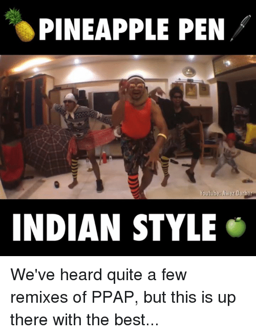 Pineapple Pen: PINEAPPLE PEN  outube Awez Darbar  INDIAN STYLE We've heard quite a few remixes of PPAP, but this is up there with the best...