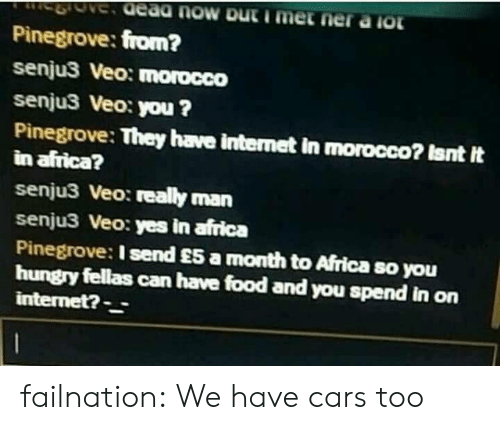 Morocco: Pinegrove: from?  senju3 Veo: morocco  senju3 Veo: you ?  Pinegrove: They have internet in morocco? Isnt It  in africa?  senju3 Veo: really man  senju3 Veo: yes in africa  Pinegrove: I send £5 a month to Africa so you  hungry fellas can have food and you spend in on  internet?- failnation:  We have cars too