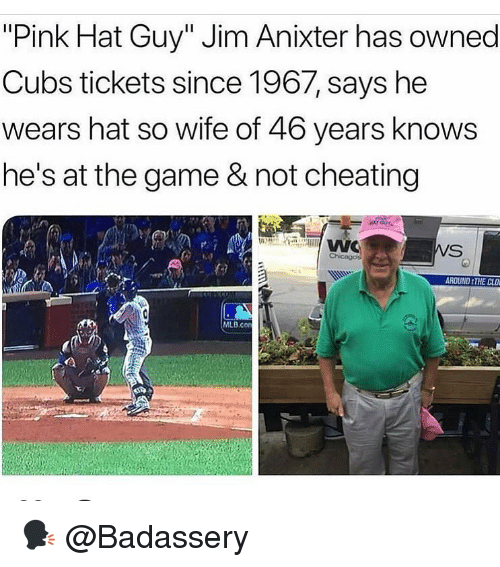 """Cheating, Memes, and Mlb: """"Pink Hat Guy"""" Jim Anixter has owned  Cubs tickets since 1967, says he  wears hat so wife of 46 years knows  he's at the game & not cheating  ROUND THE CLD  MLB.co 🗣 @Badassery"""