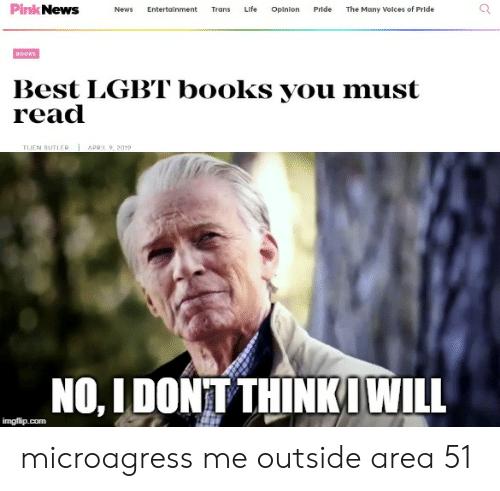 Books, Lgbt, and Life: PinkNews  Life  Pride  The Many Volces of Pride  News  Entertalnment  Trans  Opinion  BOOKS  Best LGBT books you must  read  TIJEN BUTLER  APRIL 9, 2019  NO, IDONT THINKIWILL  imgflip.com microagress me outside area 51