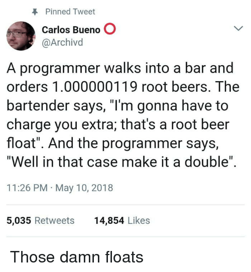 """Beer, Root Beer, and Case: Pinned Tweet  Carlos Bueno O  @Archivd  A programmer walks into a bar and  orders 1.000000119 root beers. The  bartender says, """"I'm gonna have to  charge you extra; that's a root beer  float"""". And the programmer says,  """"Well in that case make it a double""""  11:26 PM May 10, 2018  5,035 Retweets  14,854 Likes Those damn floats"""