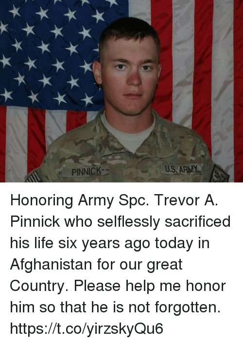spc: PINNICK  U.S ARMY Honoring Army Spc. Trevor A. Pinnick who selflessly sacrificed his life six years ago today in Afghanistan for our great Country. Please help me honor him so that he is not forgotten. https://t.co/yirzskyQu6