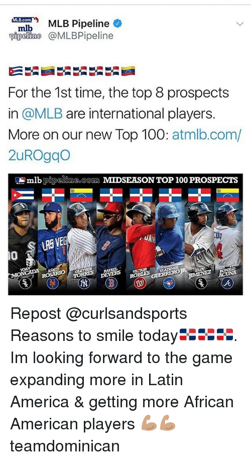 top 100: Pipeline  pipeline @MLBPipeline  For the 1st time, the top 8 prospects  in @MLB are international players.  More on our new Top 100: atmlb.com/  2uROgqo  lb pipeline com MIDSEASON TOP 100 PROSPECTS  LRE VE  Ug  0  ROSARIO  VLADIMIR  DEVERS vcOR Repost @curlsandsports ・・・ Reasons to smile today🇩🇴🇩🇴🇩🇴. Im looking forward to the game expanding more in Latin America & getting more African American players 💪🏽💪🏽 teamdominican