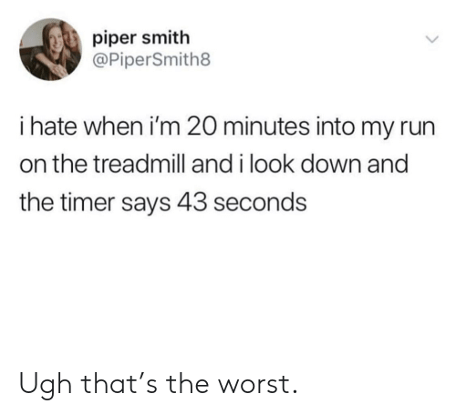 Treadmill: piper smith  @PiperSmith8  i hate when i'm 20 minutes into my run  on the treadmill and i look down and  the timer says 43 seconds Ugh that's the worst.