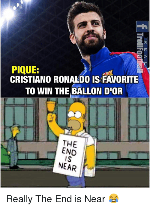 the end is near: PIQUE:  CRISTIANO RONALDO IS FAVORITE  TO WIN THE BALLON D'OR  THE  END  IS  NEAR Really The End is Near 😂
