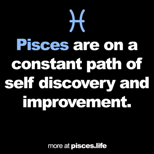 Pisces: Pisces are on a  constant path of  self discovery and  improvement.  more at pisces.life