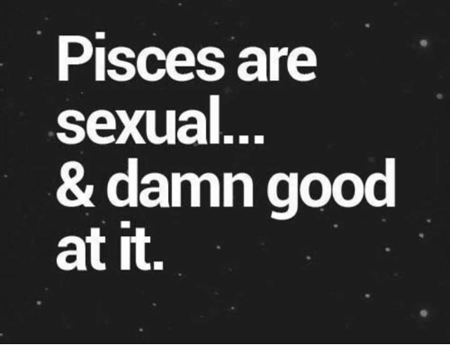 Good, Pisces, and Damn: Pisces are  sexual  & damn good  at it.