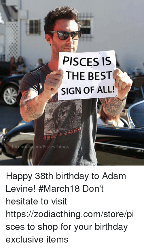Birthday, Adam Levine, and Best: PISCES IS  THE BEST  SIGN OF ALL!  face  om/PiscesThings Happy 38th birthday to Adam Levine! #March18 Don't hesitate to visit https://zodiacthing.com/store/pisces to shop for your birthday exclusive items