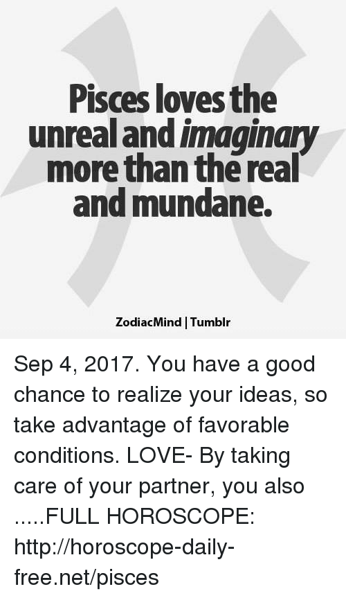 Unrealism: Pisces loves the  unreal and imaginary  more than the real  and mundane.  ZodiacMind   Tumblır Sep 4, 2017. You have a good chance to realize your ideas, so take advantage of favorable conditions. LOVE- By taking care of your partner, you also  .....FULL HOROSCOPE: http://horoscope-daily-free.net/pisces