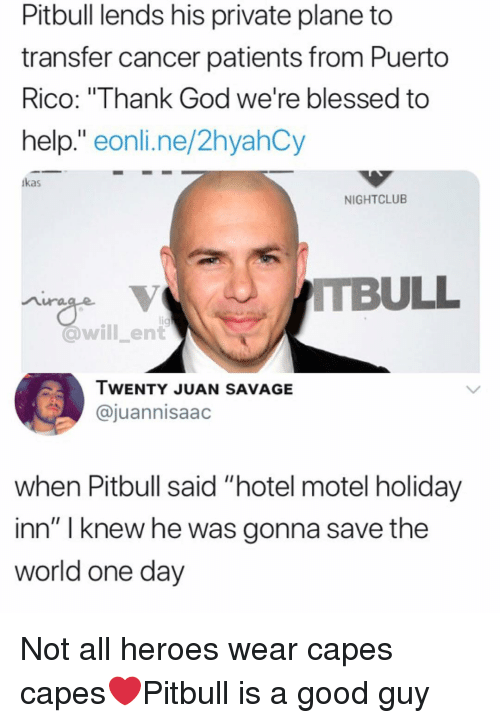 "Blessed, God, and Memes: Pitbull lends his private plane to  transfer cancer patients from Puerto  RICO: Ihank God we're blessed to  help."" eonli.ne/2hyahCy  kas  NIGHTCLUB  @will_ent  IWENTY JUAN SAVAGE  @juannisaac  when Pitbull said ""hotel motel holiday  inn"" I knew he was gonna save the  world one day Not all heroes wear capes capes❤️Pitbull is a good guy"
