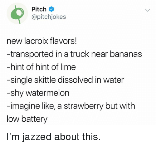 skittle: Pitche  @pitchjokes  new lacroix flavors!  -transported in a truck near bananas  -hint of hint of lime  -single skittle dissolved in water  -shy watermelon  -imagine like, a strawberry but with  low battery I'm jazzed about this.