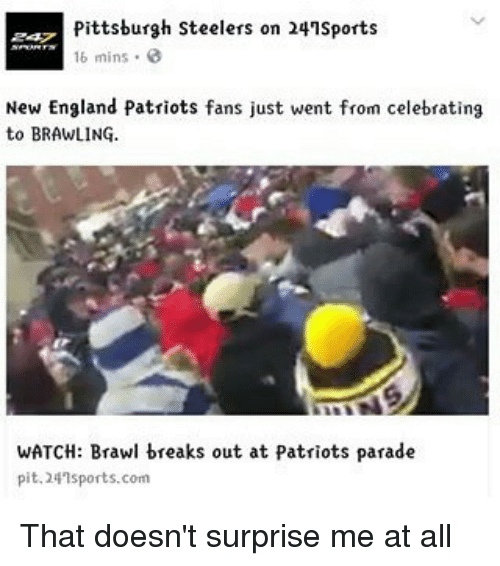 Pittsburgh Steeler: Pittsburgh Steelers on 241Sports  16 mins  New England Patriots fans just went from celebrating  to BRAWLING.  WATCH: Brawl breaks out at Patriots parade  pit. 24 sports.com That doesn't surprise me at all