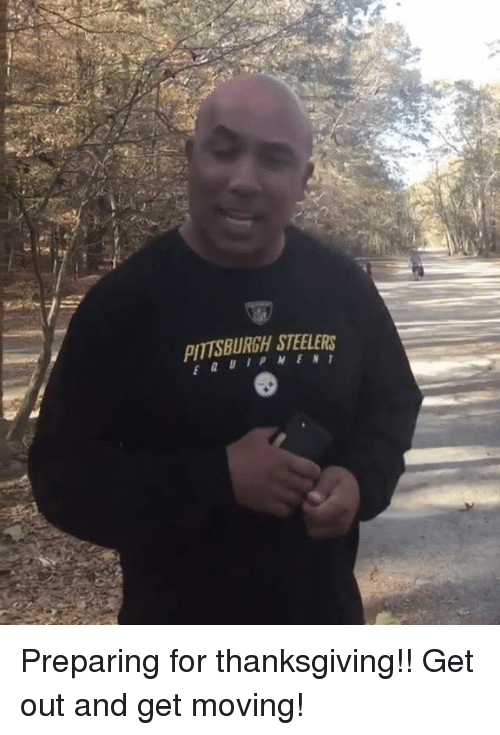 Memes, Pittsburgh Steelers, and Pittsburgh: PITTSBURGH STEELERS Preparing for thanksgiving!! Get out and get moving!