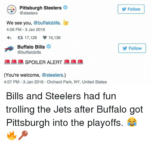 Pittsburgh Steeler: Pittsburgh Steelers  steelers  We see  you  buffalobills  4:06 PM 3 Jan 2016  t 17,128 16,136  Buffalo Bills  @buffalobills  SPOILER ALERT  (You're welcome  @steelers.)  4:07 PM 3 Jan 2016 Orchard Park, NY, United States  Follow  Follow Bills and Steelers had fun trolling the Jets after Buffalo got Pittsburgh into the playoffs. 😂🔥🔑