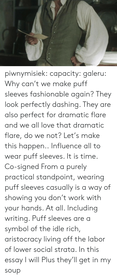 Love, Tumblr, and Work: piwnymisiek:  capacity:  galeru:  Why can't we make puff sleeves fashionable again? They look perfectly dashing. They are also perfect for dramatic flare and we all love that dramatic flare, do we not? Let's make this happen.. Influence all to wear puff sleeves. It is time.   Co-signed   From a purely practical standpoint, wearing puff sleeves casually is a way of showing you don't work with your hands. At all. Including writing. Puff sleeves are a symbol of the idle rich, aristocracy living off the labor of lower social strata. In this essay I will  Plus they'll get in my soup