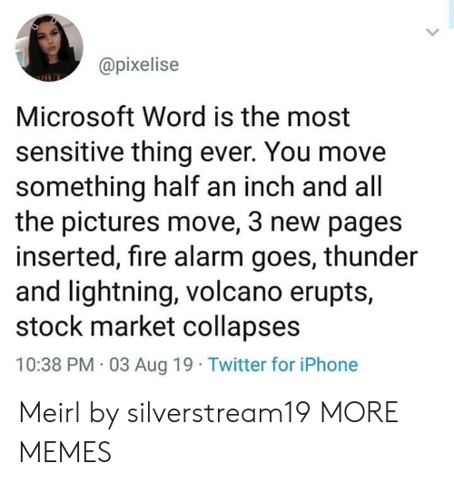 pages: @pixelise  Microsoft Word is the most  sensitive thing ever. You move  something half an inch and all  the pictures move, 3 new pages  inserted, fire alarm goes, thunder  and lightning, volcano erupts,  stock market collapses  10:38 PM 03 Aug 19 Twitter for iPhone Meirl by silverstream19 MORE MEMES