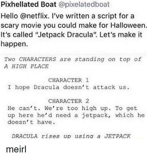 "Halloween, Hello, and Netflix: Pixhellated Boat @pixelatedboat  Hello @netflix. 've written a script for a  scary movie you could make for Halloween  It's called ""Jetpack Dracula"". Let's make it  happen  Two CHARACTERSs are standing on top of  A HIGH PLACE  CHARACTER 1  I hope Dracula doesn t attack us  CHARACTER2  He can't. We're too high up. To get  up here he'd need a jetpack, which he  doesn't have  DRACULA rises up using a JETPACK meirl"