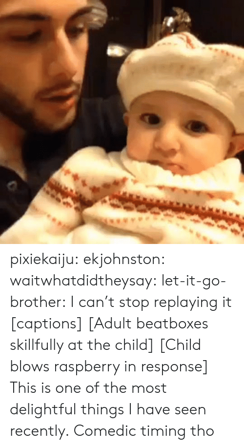 Target, Tumblr, and Blog: pixiekaiju:  ekjohnston:  waitwhatdidtheysay:  let-it-go-brother:  I can't stop replaying it  [captions] [Adult beatboxes skillfully at the child] [Child blows raspberry in response]  This is one of the most delightful things I have seen recently.   Comedic timing tho
