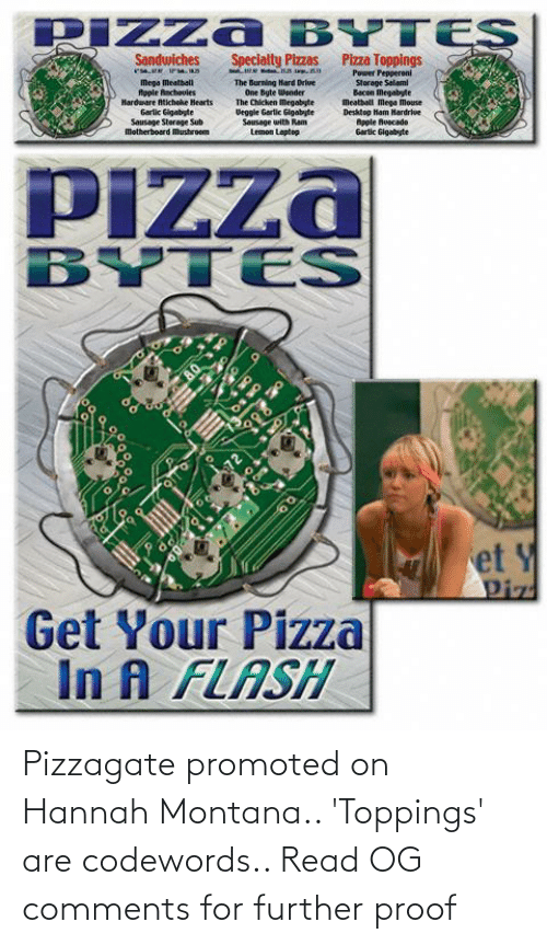 In A Flash: PIZza BYTES  Specialty Pizzas  Pizza Toppings  Sandwiches  esa rM.an  Power Pepperoni  Storage Salami  Bacon Megabyte  Meatball Mega Mouse  Desktop Ham Hardrive  Apple huecade  Gartic Gigabyte  Mega Meatball  Rople Aachoules  Hardware Atichohe Hearts  Garlic Gigabyte  Sausage Sterage Sub  motherboard Mushroem  The Burning Hard Driue  One Byte Wender  The Chicken Megabyte  Veggle Gartic Gigabyte  Sousage with Ram  Lemon Laptop  PIZza  BYTES  BY  et Y  Piz  Get Your Pizza  In A FLASH Pizzagate promoted on Hannah Montana.. 'Toppings' are codewords.. Read OG comments for further proof