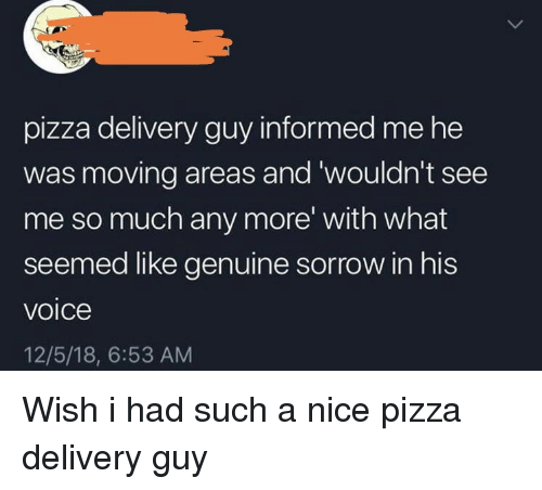 Pizza, Voice, and Nice: pizza delivery guy informed me he  was moving areas and 'wouldn't see  me so much any more' with what  seemed like genuine sorrow in his  voice  12/5/18, 6:53 AM Wish i had such a nice pizza delivery guy
