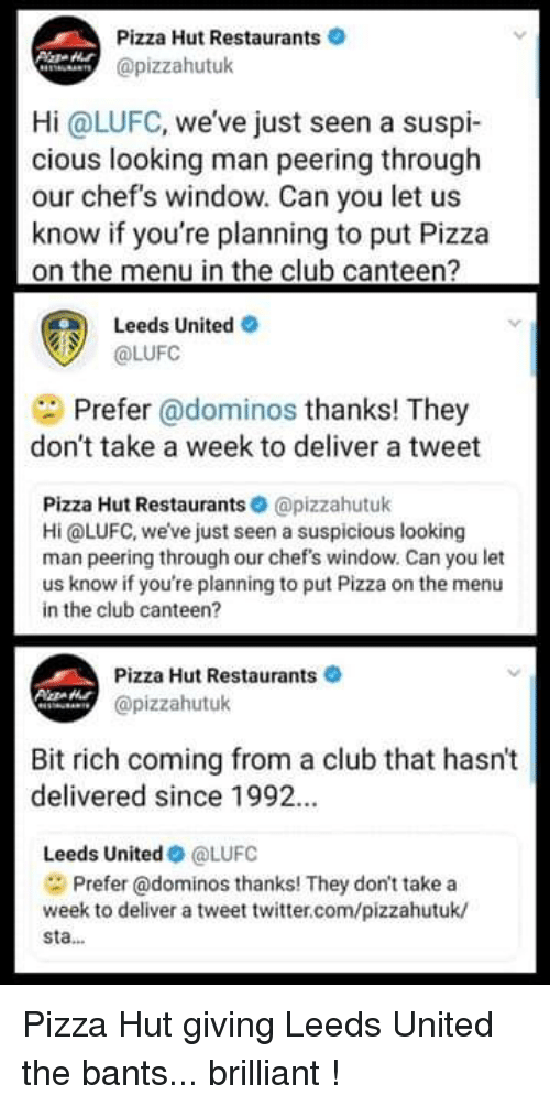 Club, Memes, and Pizza: Pizza Hut Restaurants  @pizzahutuk  Hi @LUFC, weve just seen a suspi-  cious looking man peering through  our chef's window. Can you let us  know if you're planning to put Pizza  on the menu in the club canteen?  Leeds United O  @LUFC  Prefer @dominos thanks! They  don't take a week to deliver a tweet  Pizza Hut Restaurants @pizzahutuk  Hi @LUFC, we've just seen a suspicious looking  man peering through our chef's window. Can you let  us know if you're planning to put Pizza on the menu  in the club canteen?  Pizza Hut Restaurants  @pizzahutuk  Bit rich coming from a club that hasn't  delivered since 1992.  Leeds United@LUFC  Prefer @dominos thanks! They don't take a  week to deliver a tweet twitter.com/pizzahutuk/  sta... Pizza Hut giving Leeds United the bants... brilliant !