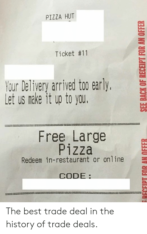 Dank, Pizza, and Pizza Hut: PIZZA HUT  Ticket #11  YourDeliveryarrived to0 early,  Let us nake it up to you.  Free Large  Pizza  Redeem in-restaurant or online  CODE: The best trade deal in the history of trade deals.