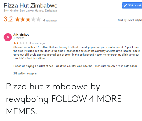 Inflated: Pizza Hut Zimbabwe  Write a revie  Ster-Kinekor Sam Levy's, Harare, Zimbabwe  3.2  Sort by: Most helpful  4 reviews  Aric Markos  1 review  3 weeks ago  Showed up with a 3.5 Trillion Dollars, hoping to afford a small pepperoni pizza and a can of Pepsi. From  the time I walked into the door to the time I reached the counter the currency of Zimbabwe inflated, and it  turns out all I could get was a small can of coke. In the split second it took me to order my drink turns out  I couldn't afford that either.  Ended up buying a packet of salt. Girl at the counter was cute tho, even with the AK-47s in both hands  2/5 golden nuggets  A Pizza hut zimbabwe by rewqboing FOLLOW 4 MORE MEMES.