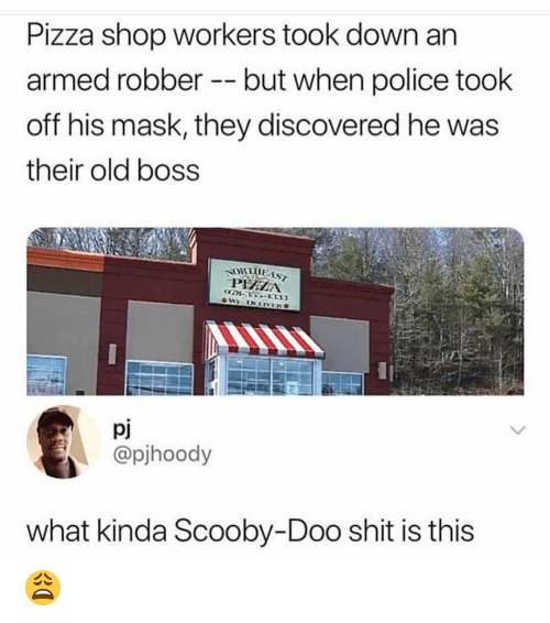 Memes, Pizza, and Police: Pizza shop workers took down an  armed robber - but when police took  off his mask, they discovered he was  their old boss  ORTIE AST  PIHELA  pj  @pjhoody  what kinda Scooby-Doo shit is this 😩