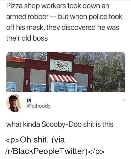 Blackpeopletwitter, Pizza, and Police: Pizza shop workers took down an  armed robber but when police took  off his mask, they discovered he was  their old boss  NOK lila.  pj  @pjhoody  what kinda Scooby-Doo shit is this <p>Oh shit. (via /r/BlackPeopleTwitter)</p>