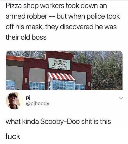 Pizza, Police, and Scooby Doo: Pizza shop workers took down an  armed robber --but when police took  off his mask, they discovered he was  their old boss  Pj  @pjhoody  what kinda Scooby-Doo shit is this fuck